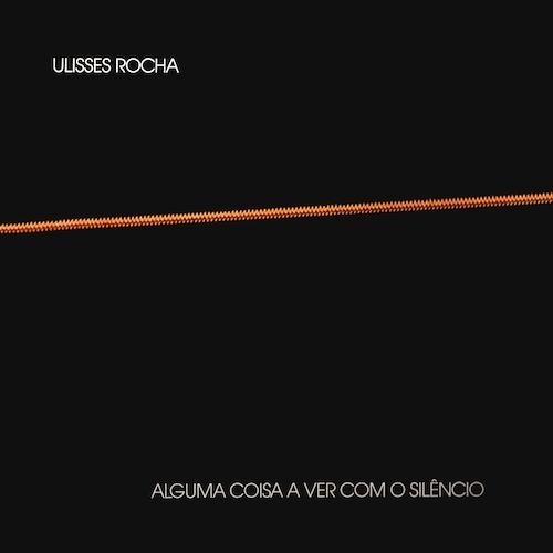 Ulisses Rocha - Alguma coisa a ver com o silêncio